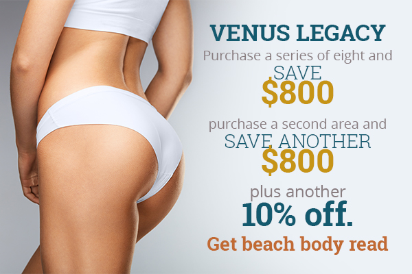 Venus Legacy - Purchase a series of eight and save $800 - purchase a second area and save another $800, plus another 10% off.  - Get beach body read